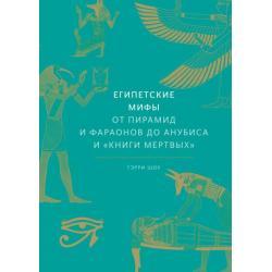 Египетские мифы. От пирамид и фараонов до Анубиса и Книги мертвых